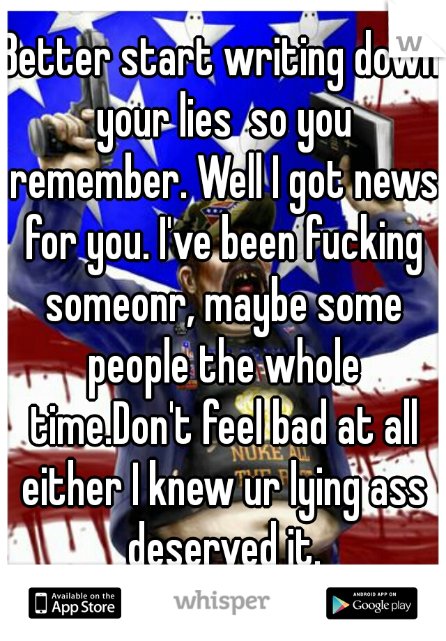 Better start writing down your lies  so you remember. Well I got news for you. I've been fucking someonr, maybe some people the whole time.Don't feel bad at all either I knew ur lying ass deserved it.