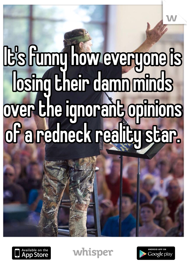 It's funny how everyone is losing their damn minds over the ignorant opinions of a redneck reality star.