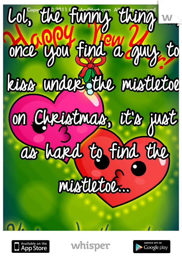 Lol, the funny thing is, once you find a guy to kiss under the mistletoe on Christmas, it's just as hard to find the mistletoe...