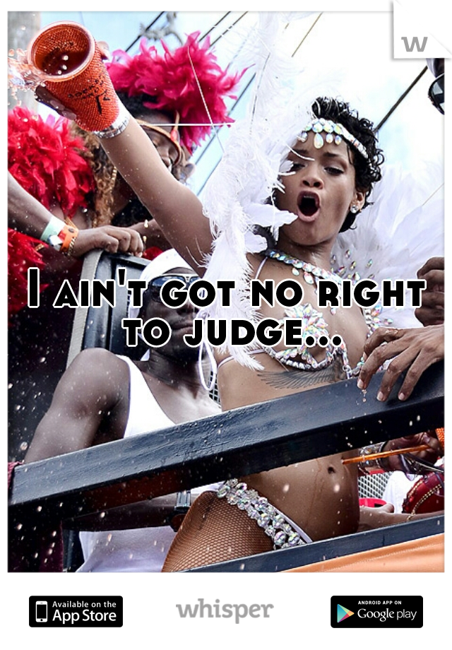 I ain't got no right to judge...