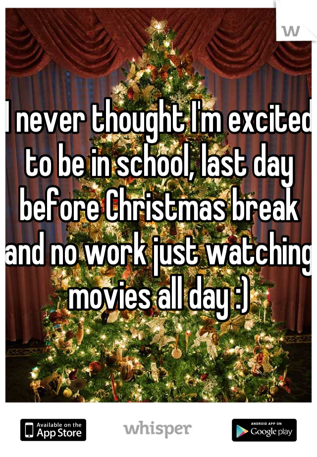 I never thought I'm excited to be in school, last day before Christmas break and no work just watching movies all day :)
