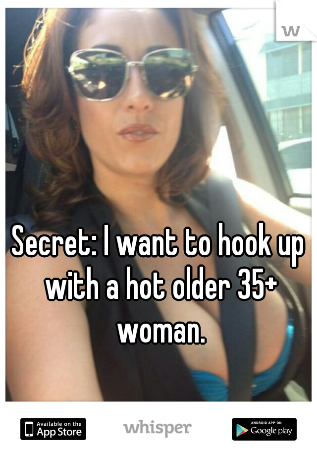 Secret: I want to hook up with a hot older 35+ woman.