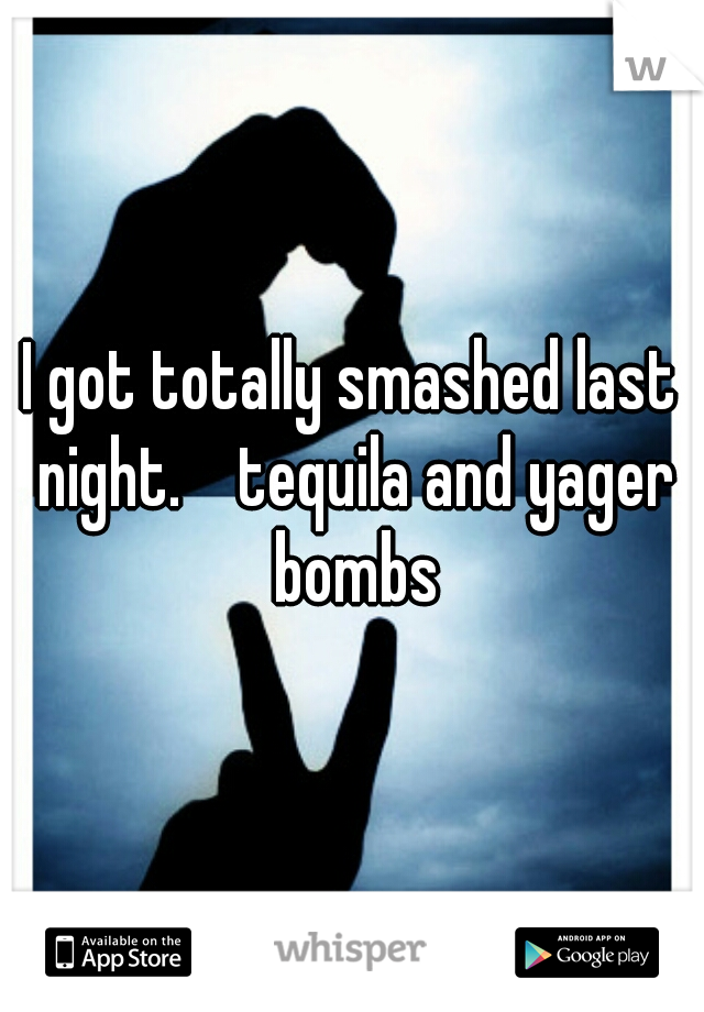 I got totally smashed last night.    tequila and yager bombs