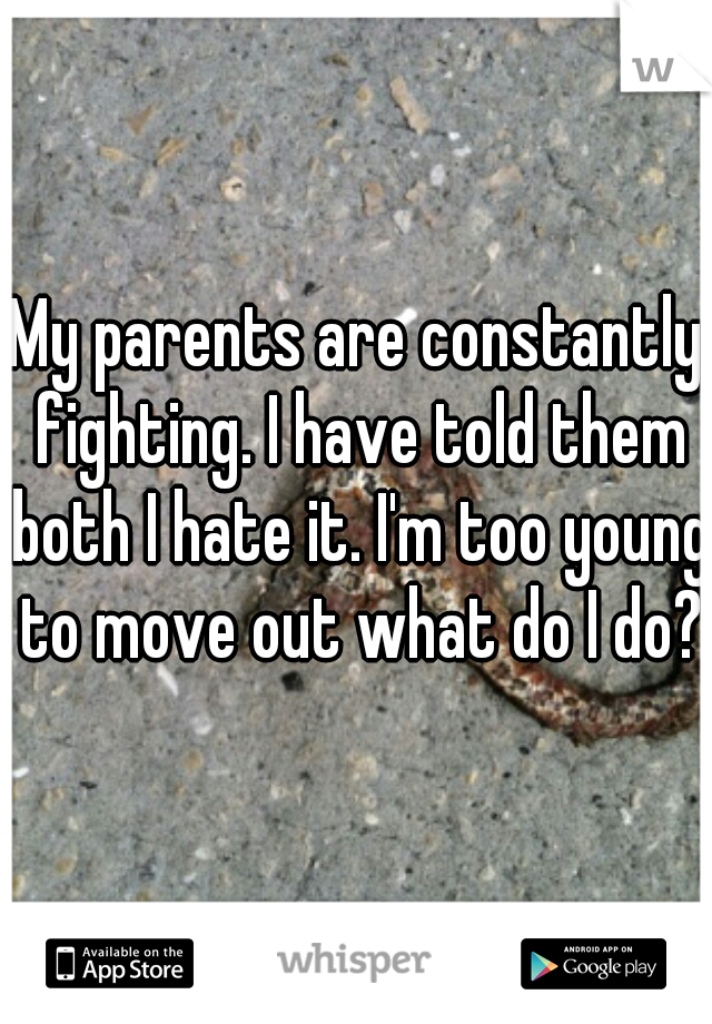 My parents are constantly fighting. I have told them both I hate it. I'm too young to move out what do I do?