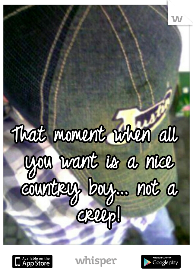 That moment when all you want is a nice country boy... not a creep!