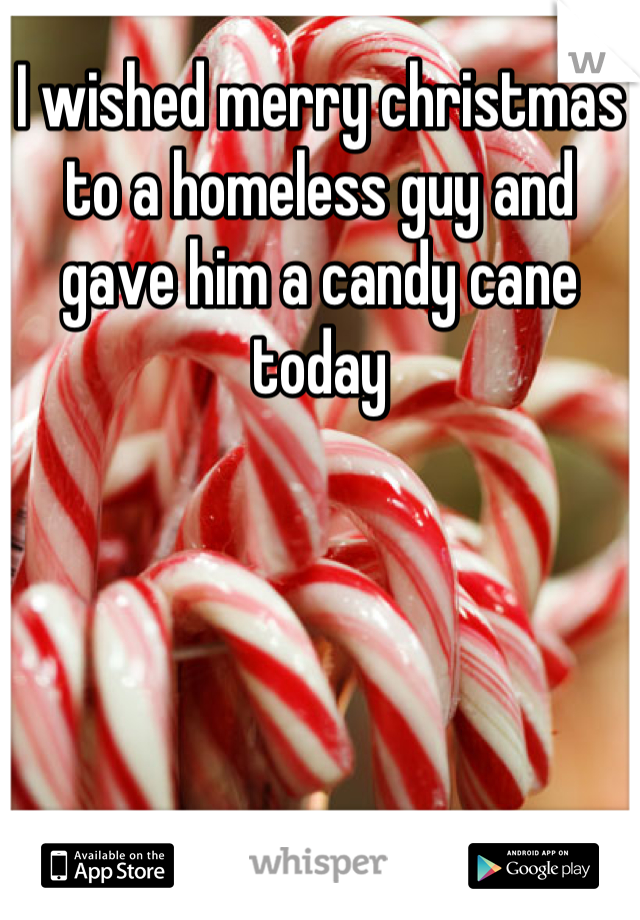 I wished merry christmas to a homeless guy and gave him a candy cane today