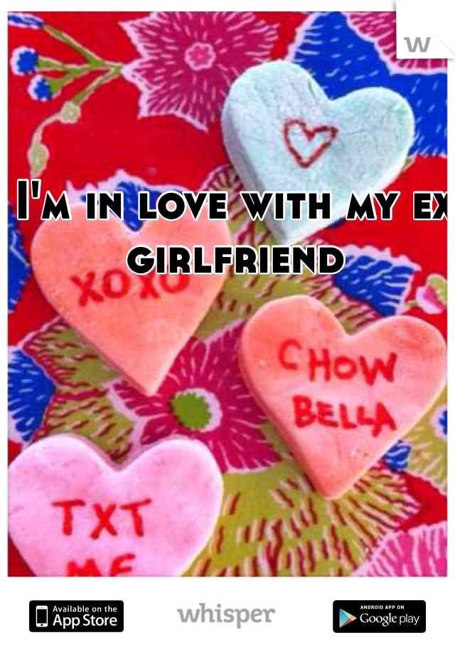 I'm in love with my ex girlfriend