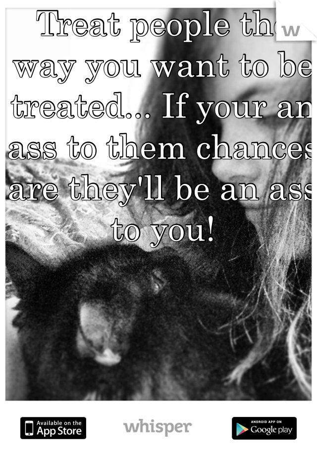 Treat people the way you want to be treated... If your an ass to them chances are they'll be an ass to you!