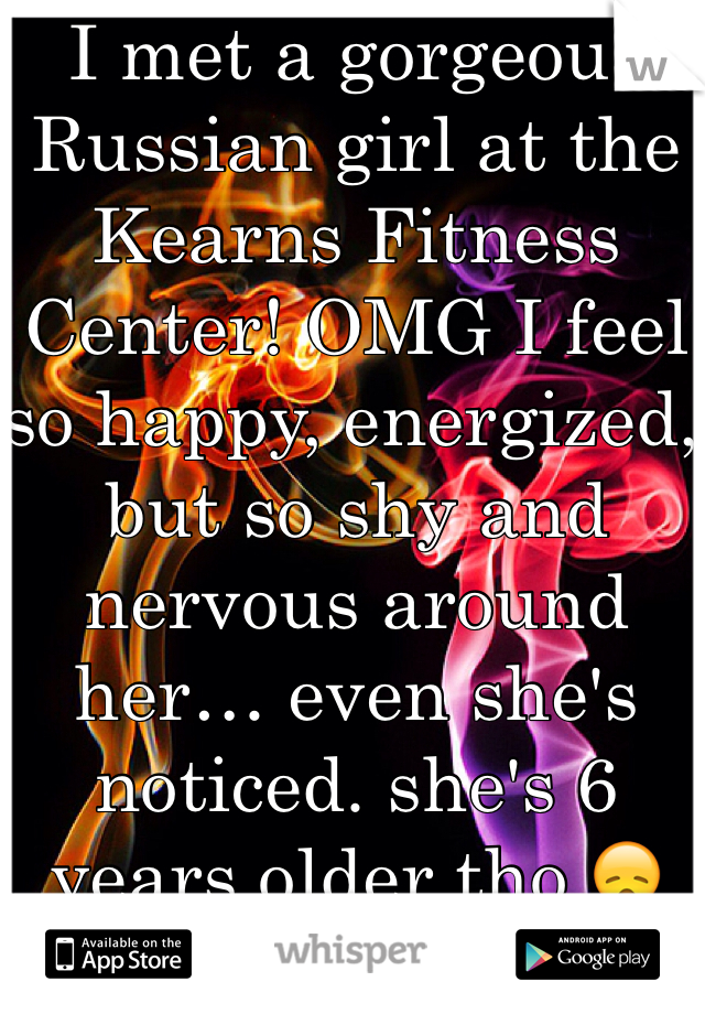 I met a gorgeous Russian girl at the Kearns Fitness Center! OMG I feel so happy, energized, but so shy and nervous around her… even she's noticed. she's 6 years older tho 😞  19m