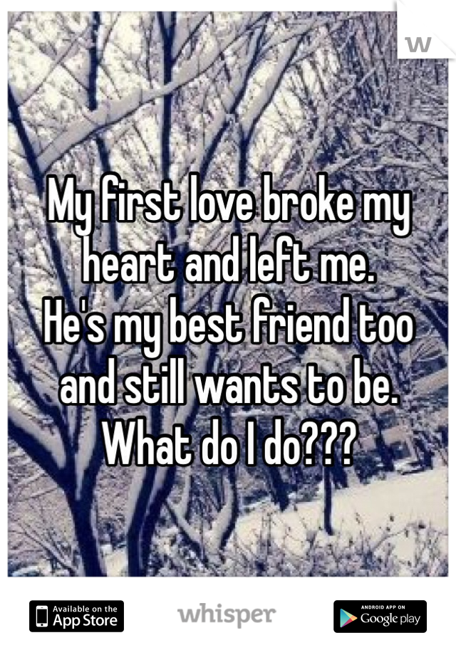 My first love broke my heart and left me. He's my best friend too  and still wants to be.  What do I do???