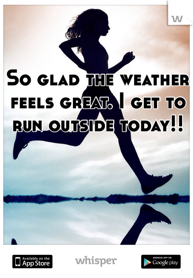 So glad the weather feels great. I get to run outside today!!