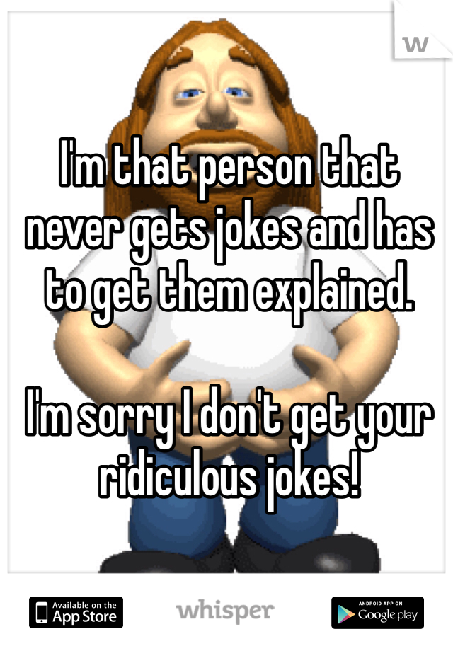 I'm that person that never gets jokes and has to get them explained.   I'm sorry I don't get your ridiculous jokes!