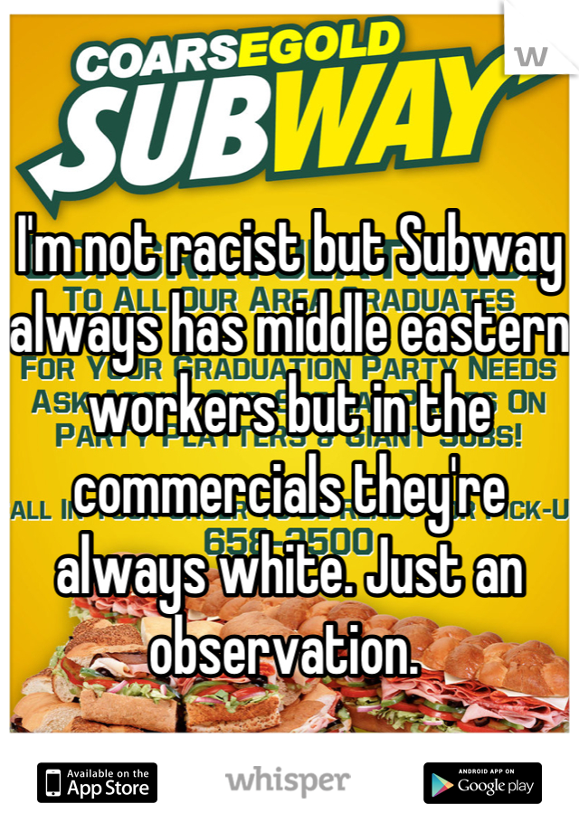 I'm not racist but Subway always has middle eastern workers but in the commercials they're always white. Just an observation.