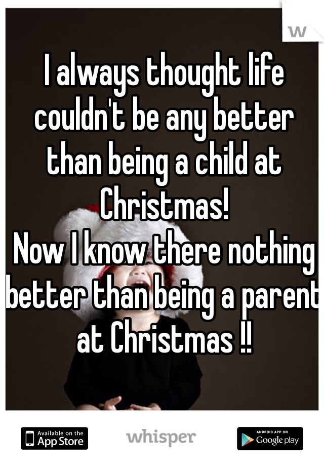 I always thought life couldn't be any better than being a child at Christmas! Now I know there nothing better than being a parent at Christmas !!