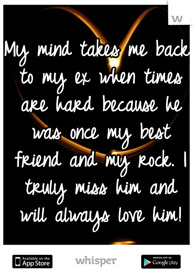 My mind takes me back to my ex when times are hard because he was once my best friend and my rock. I truly miss him and will always love him!