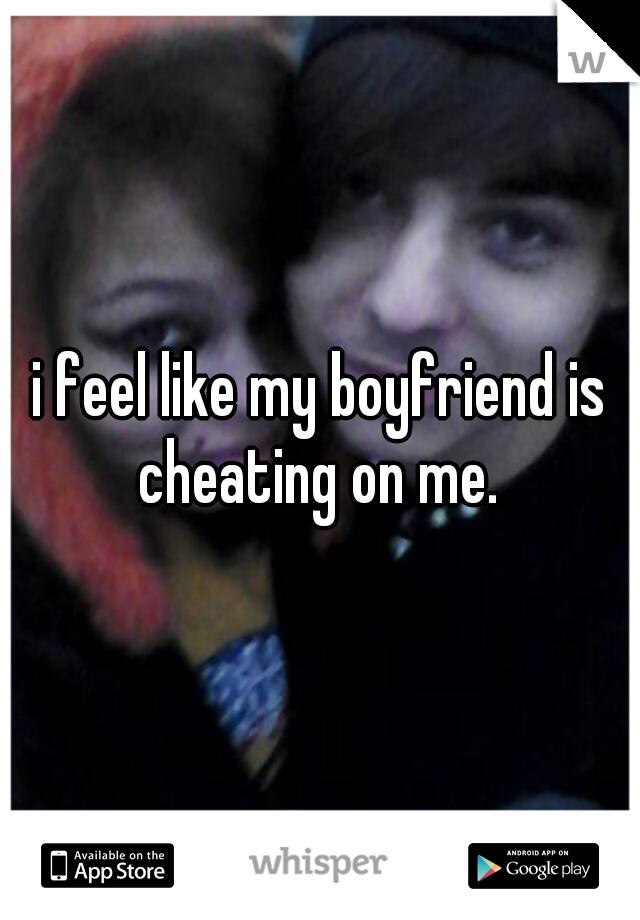 i feel like my boyfriend is cheating on me.