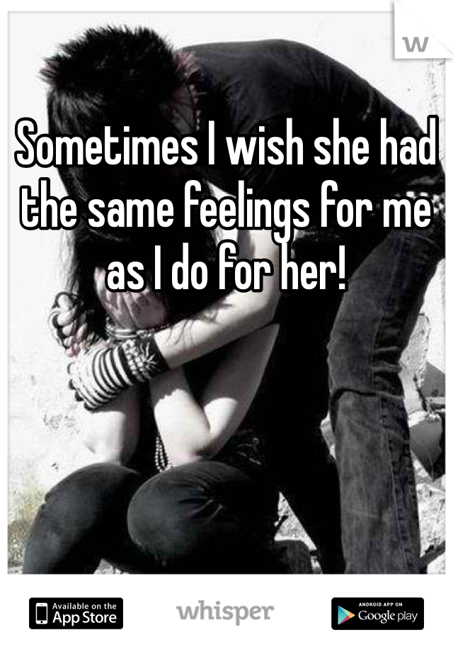 Sometimes I wish she had the same feelings for me as I do for her!