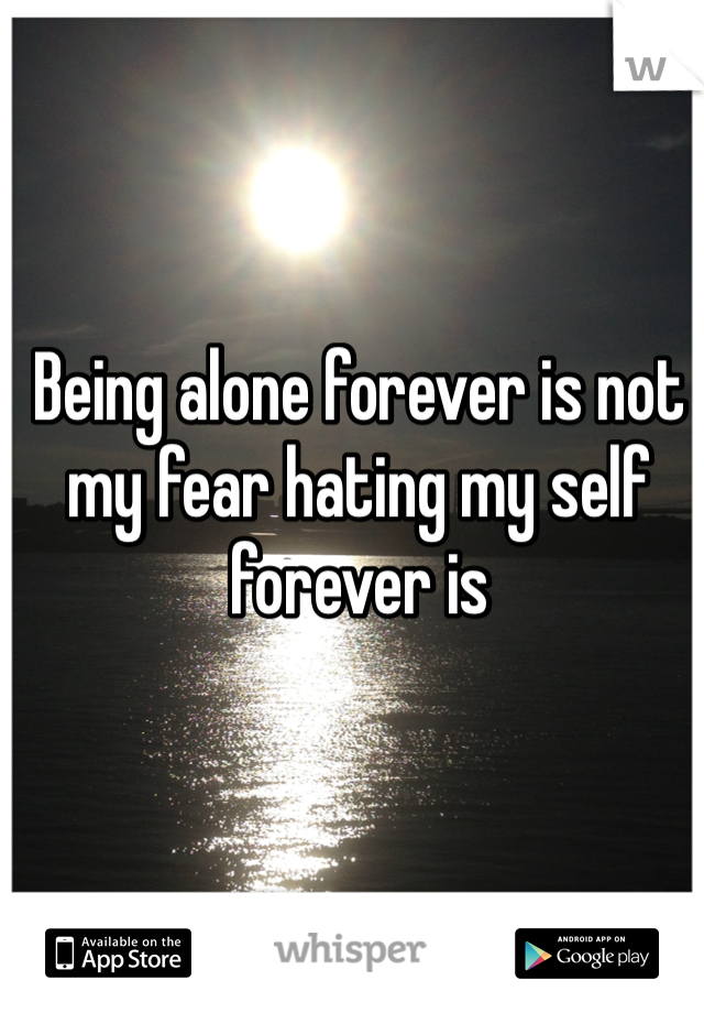 Being alone forever is not my fear hating my self forever is