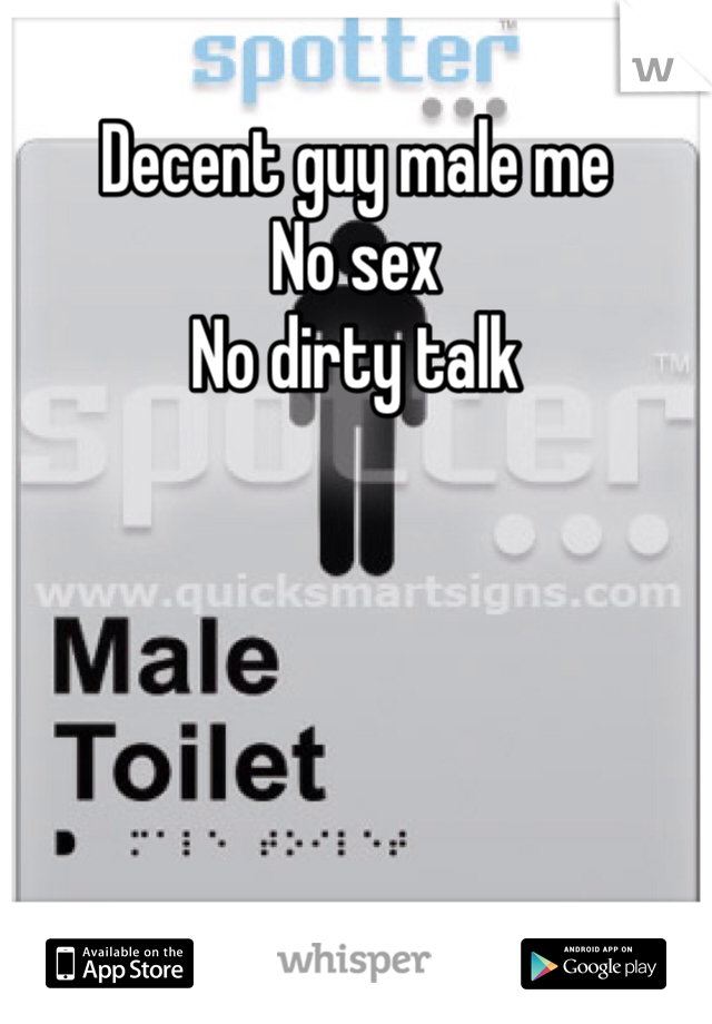 Decent guy male me  No sex No dirty talk