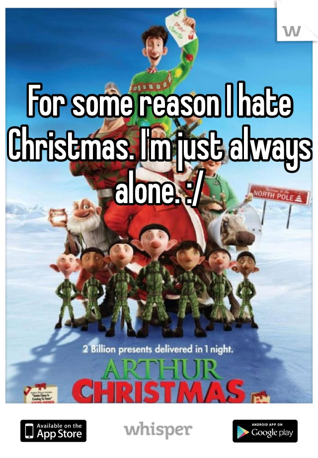 For some reason I hate Christmas. I'm just always alone. :/