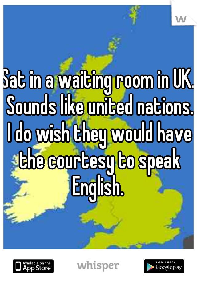 Sat in a waiting room in UK. Sounds like united nations. I do wish they would have the courtesy to speak English.