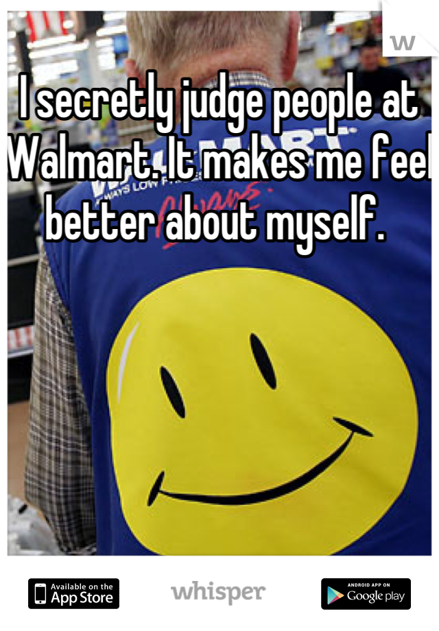 I secretly judge people at Walmart. It makes me feel better about myself.