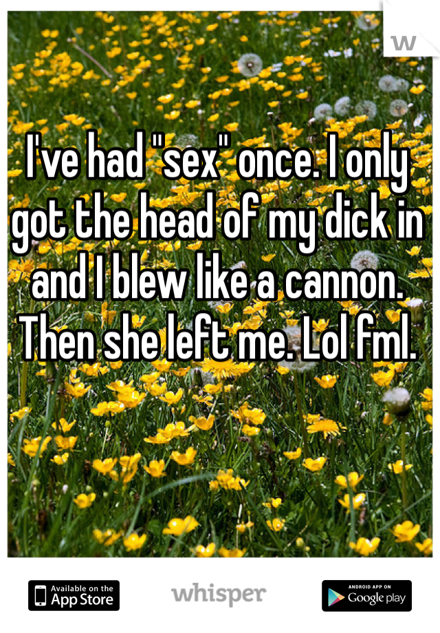 "I've had ""sex"" once. I only got the head of my dick in and I blew like a cannon. Then she left me. Lol fml."