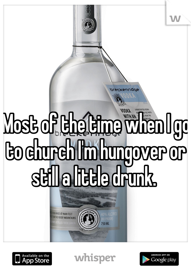 Most of the time when I go to church I'm hungover or still a little drunk.