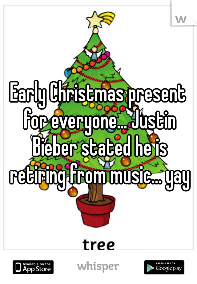 Early Christmas present for everyone... Justin Bieber stated he is retiring from music... yay