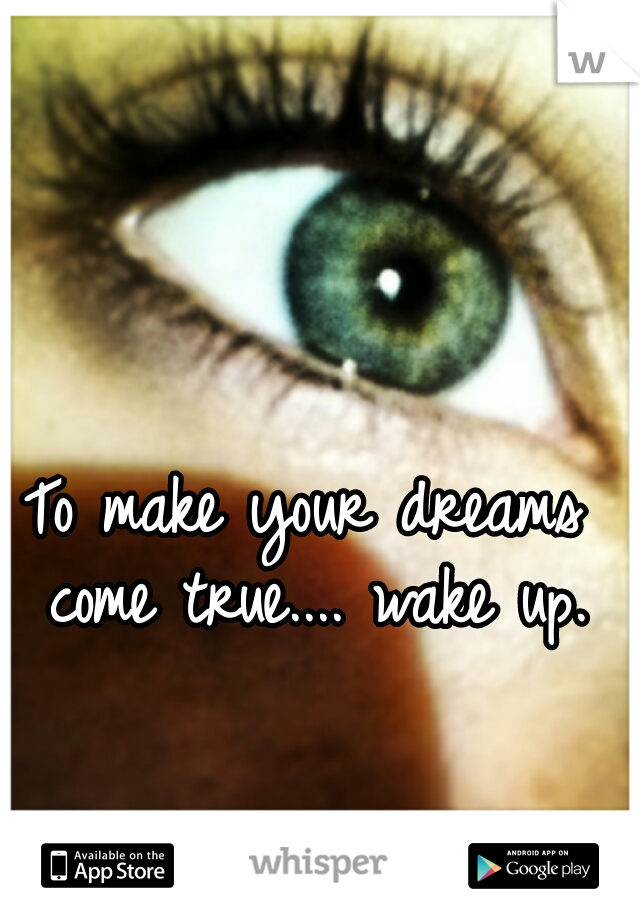 To make your dreams come true.... wake up.