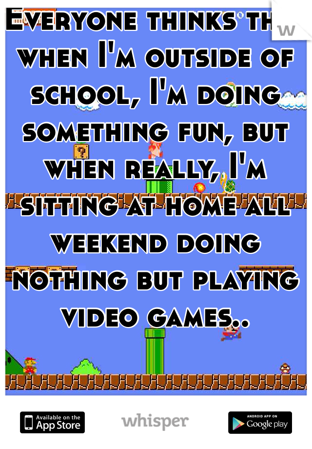 Everyone thinks that when I'm outside of school, I'm doing something fun, but when really, I'm sitting at home all weekend doing nothing but playing video games..