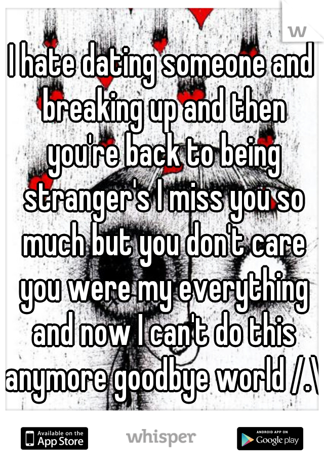 I hate dating someone and breaking up and then you're back to being stranger's I miss you so much but you don't care you were my everything and now I can't do this anymore goodbye world /.\