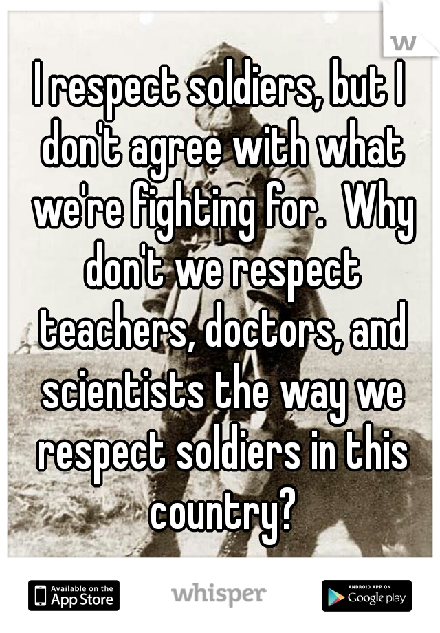 I respect soldiers, but I don't agree with what we're fighting for.  Why don't we respect teachers, doctors, and scientists the way we respect soldiers in this country?