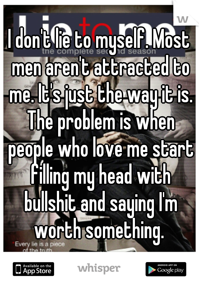I don't lie to myself. Most men aren't attracted to me. It's just the way it is. The problem is when people who love me start filling my head with bullshit and saying I'm worth something.