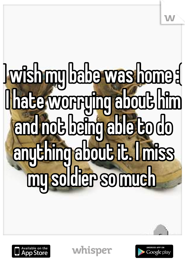 I wish my babe was home :( I hate worrying about him and not being able to do anything about it. I miss my soldier so much