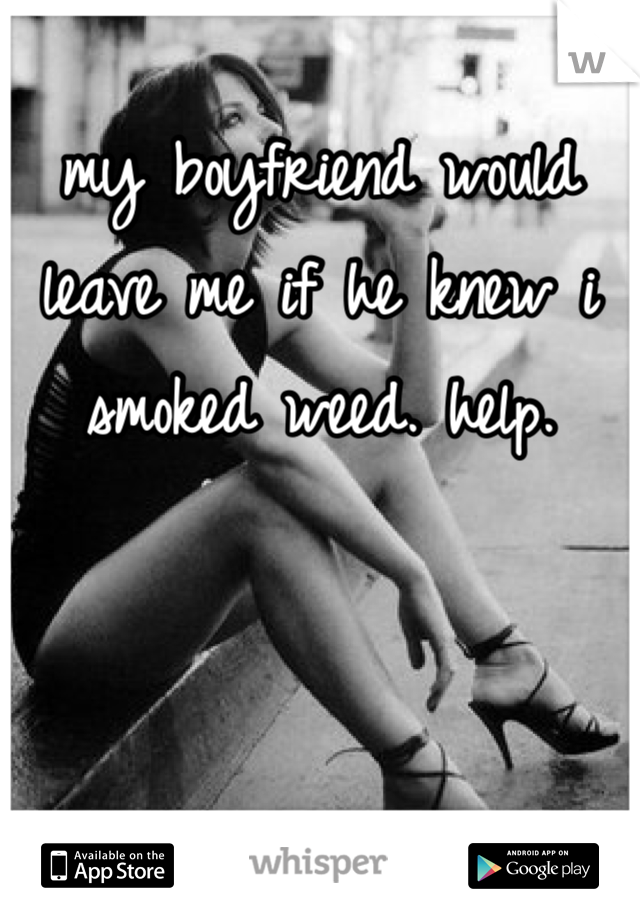 my boyfriend would leave me if he knew i smoked weed. help.