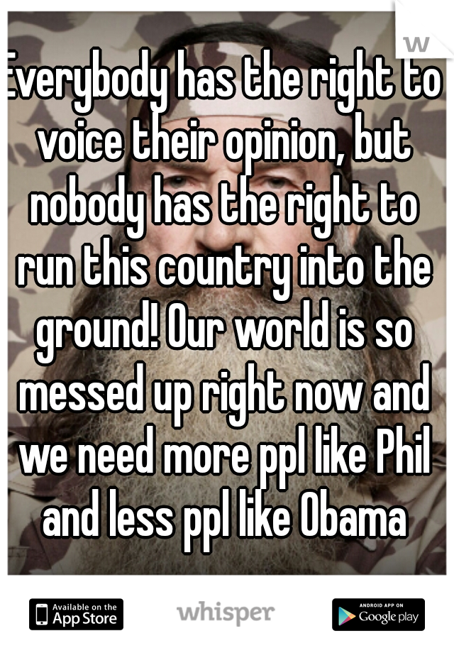 Everybody has the right to voice their opinion, but nobody has the right to run this country into the ground! Our world is so messed up right now and we need more ppl like Phil and less ppl like Obama