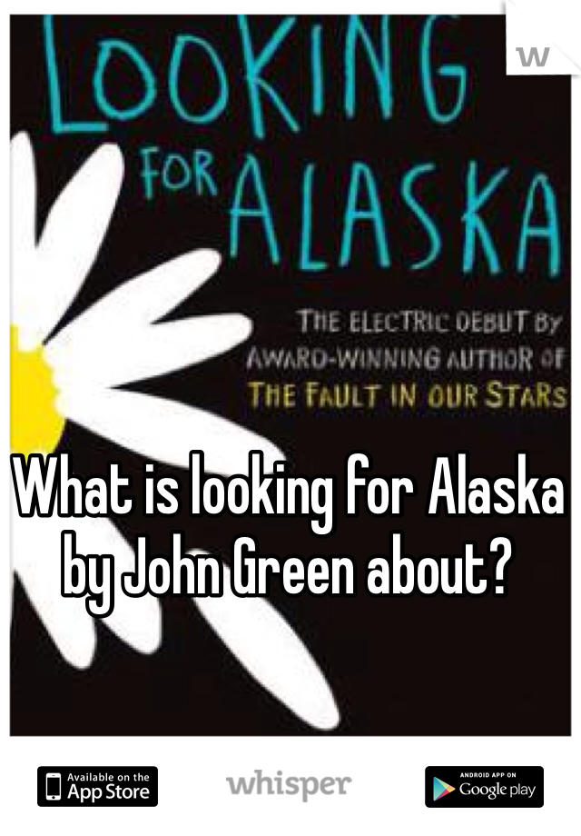 What is looking for Alaska by John Green about?