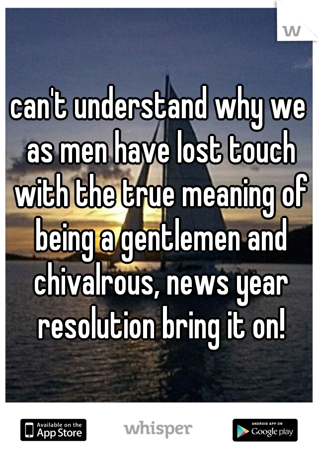 can't understand why we as men have lost touch with the true meaning of being a gentlemen and chivalrous, news year resolution bring it on!