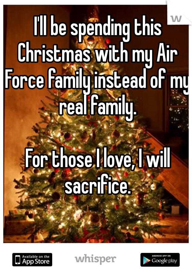 I'll be spending this Christmas with my Air Force family instead of my real family.   For those I love, I will sacrifice.