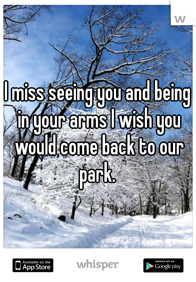I miss seeing you and being in your arms I wish you would come back to our park.