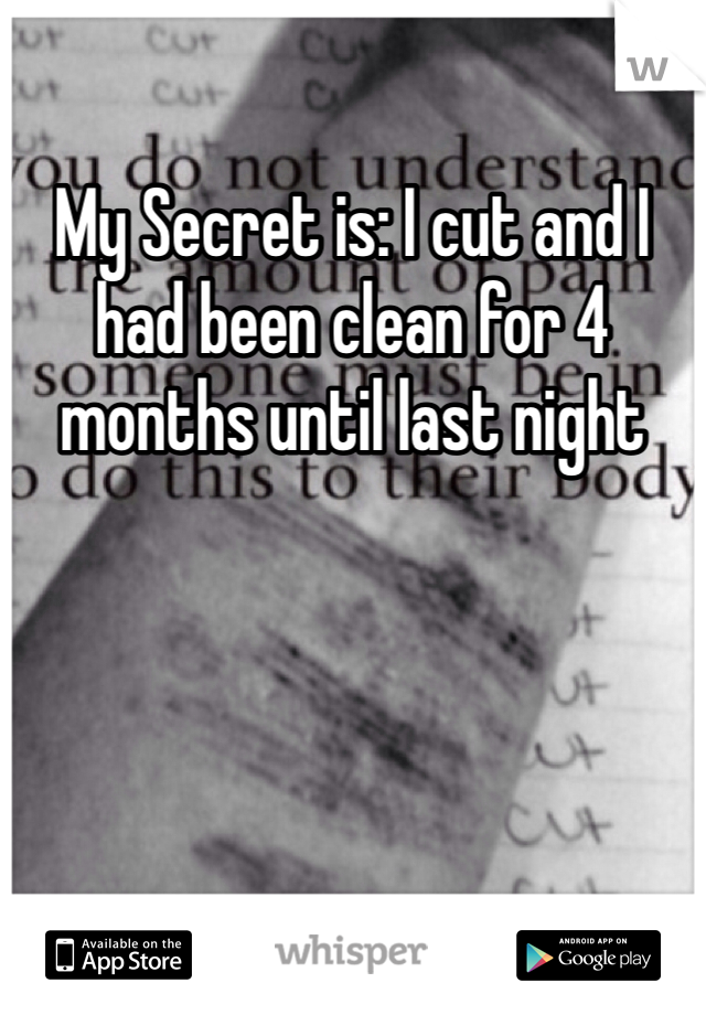 My Secret is: I cut and I had been clean for 4 months until last night