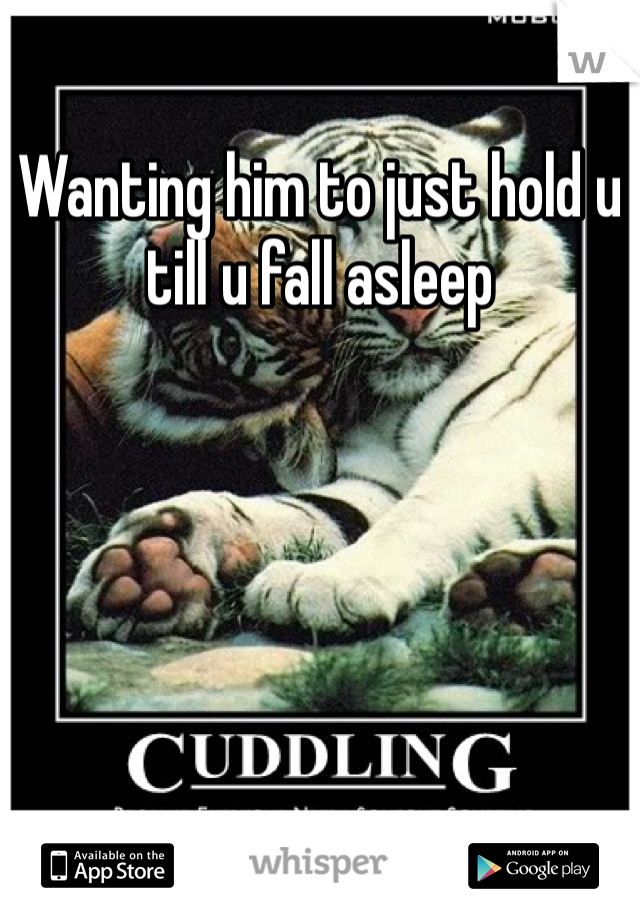 Wanting him to just hold u till u fall asleep