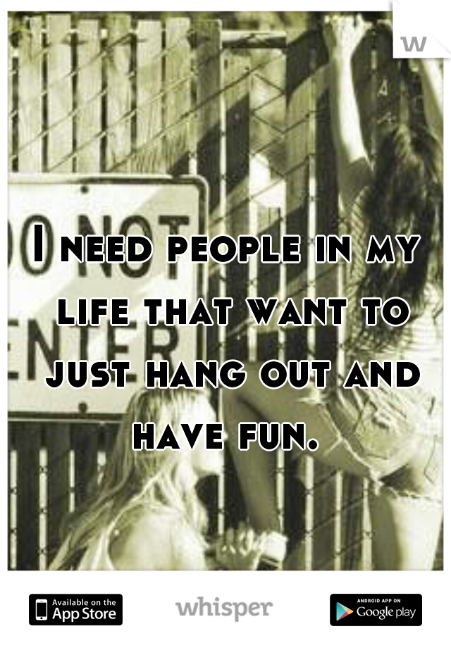 I need people in my life that want to just hang out and have fun.