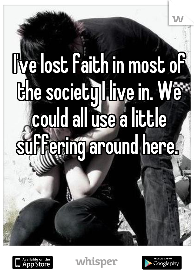 I've lost faith in most of the society I live in. We could all use a little suffering around here.