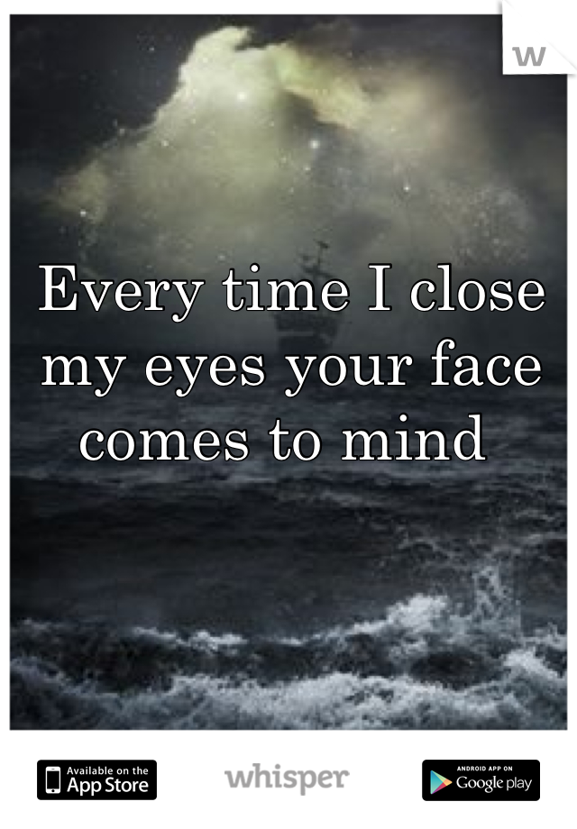 Every time I close my eyes your face comes to mind