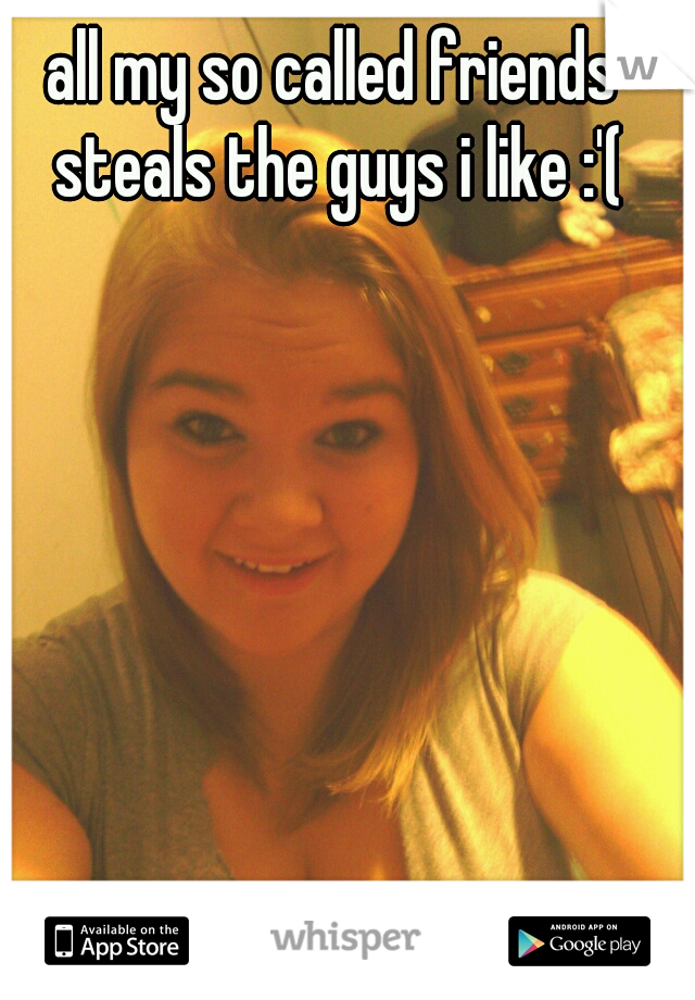 all my so called friends steals the guys i like :'(