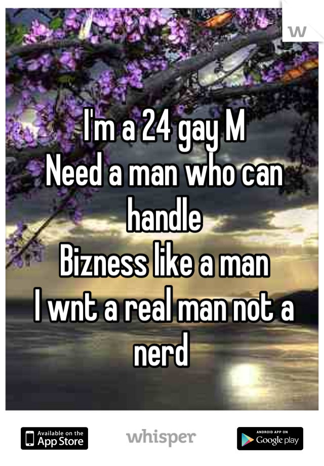 I'm a 24 gay M  Need a man who can handle  Bizness like a man  I wnt a real man not a nerd