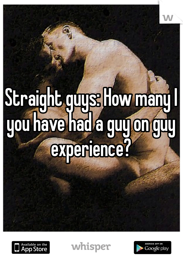 Straight guys: How many I you have had a guy on guy experience?