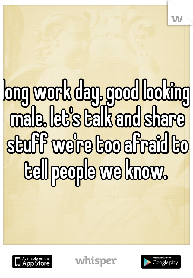 long work day. good looking male. let's talk and share stuff we're too afraid to tell people we know.
